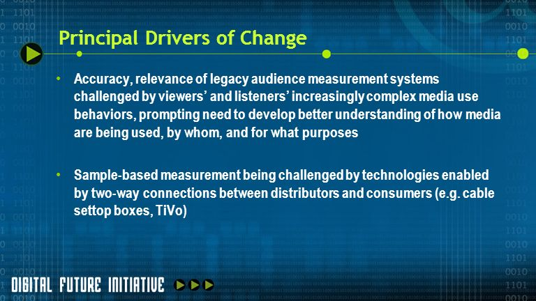 Principal Drivers of Change Accuracy, relevance of legacy audience measurement systems challenged by viewers and listeners increasingly complex media use behaviors, prompting need to develop better understanding of how media are being used, by whom, and for what purposes Sample-based measurement being challenged by technologies enabled by two-way connections between distributors and consumers (e.g.
