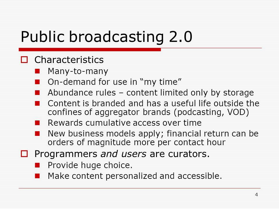 4 Public broadcasting 2.0 Characteristics Many-to-many On-demand for use in my time Abundance rules – content limited only by storage Content is brand