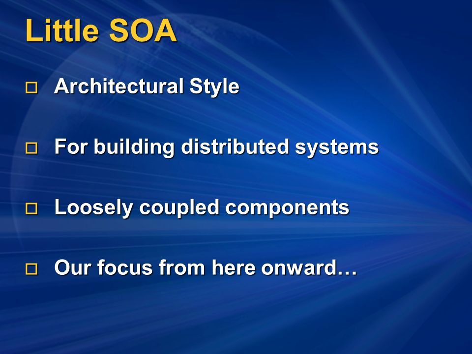 Little SOA Architectural Style Architectural Style For building distributed systems For building distributed systems Loosely coupled components Loosely coupled components Our focus from here onward… Our focus from here onward…