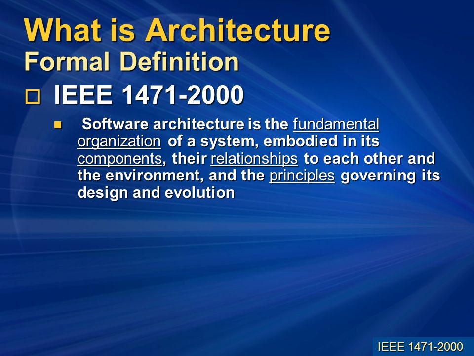 What is Architecture Formal Definition IEEE IEEE Software architecture is the fundamental organization of a system, embodied in its components, their relationships to each other and the environment, and the principles governing its design and evolution Software architecture is the fundamental organization of a system, embodied in its components, their relationships to each other and the environment, and the principles governing its design and evolution IEEE