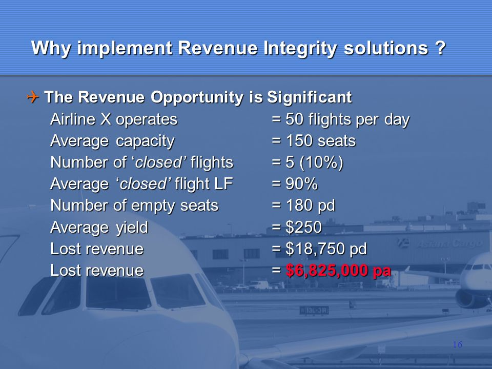 16 Why implement Revenue Integrity solutions ? The Revenue Opportunity is Significant The Revenue Opportunity is Significant Airline X operates= 50 fl