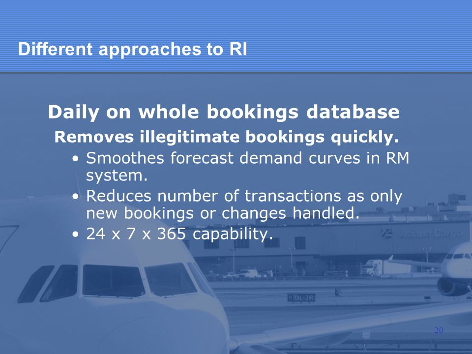 Different approaches to RI Daily on whole bookings database Removes illegitimate bookings quickly. Smoothes forecast demand curves in RM system. Reduc