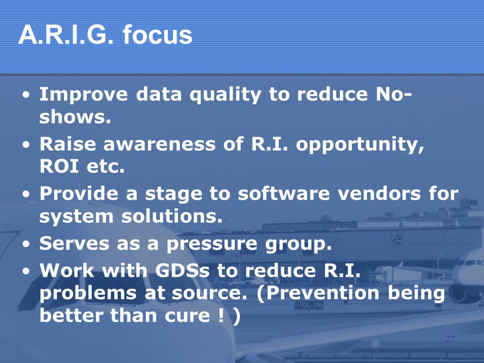 A.R.I.G. focus Improve data quality to reduce No- shows. Raise awareness of R.I. opportunity, ROI etc. Provide a stage to software vendors for system