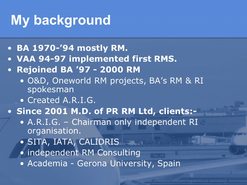 My background BA 1970-94 mostly RM. VAA 94-97 implemented first RMS. Rejoined BA 97 - 2000 RM O&D, Oneworld RM projects, BAs RM & RI spokesman Created