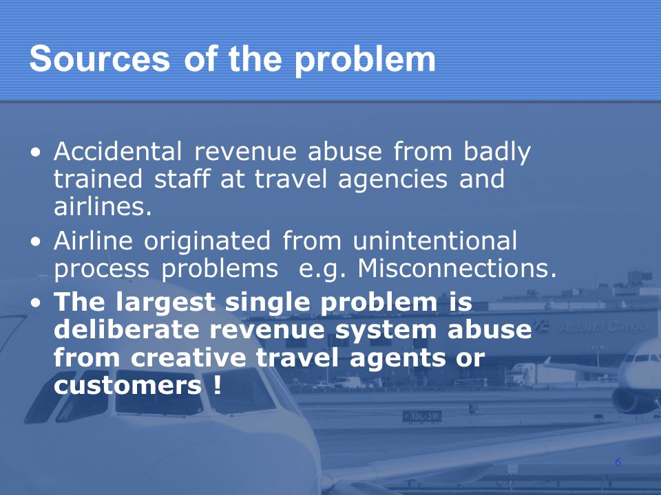 Sources of the problem Accidental revenue abuse from badly trained staff at travel agencies and airlines. Airline originated from unintentional proces