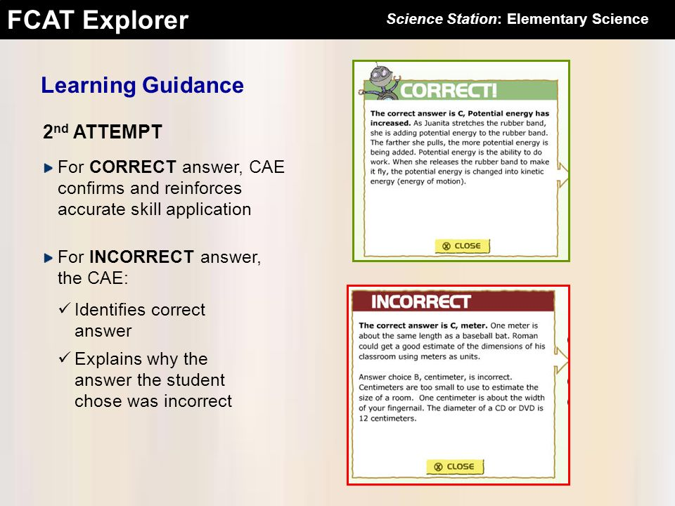 FCAT Explorer 2 nd ATTEMPT For CORRECT answer, CAE confirms and reinforces accurate skill application For INCORRECT answer, the CAE: Learning Guidance