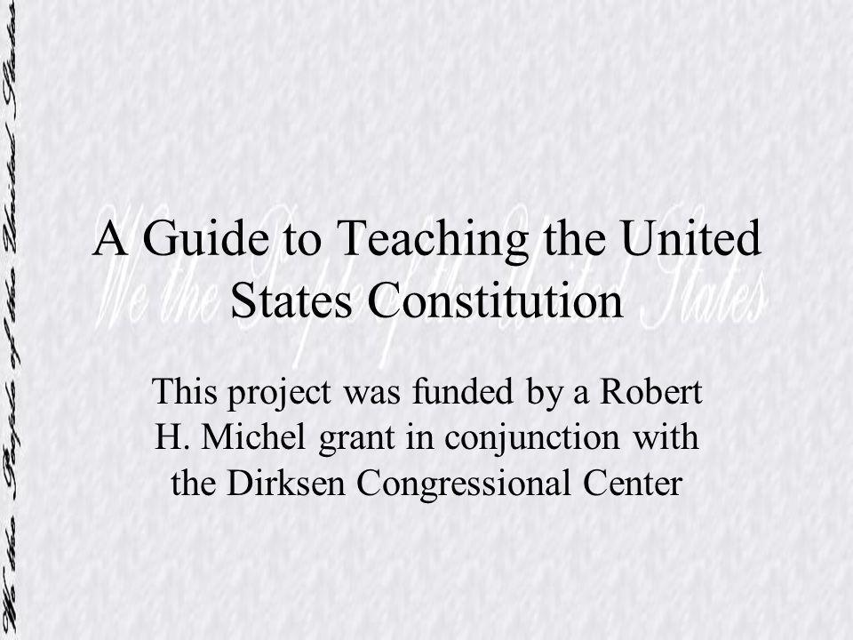 A Guide to Teaching the United States Constitution This project was funded by a Robert H. Michel grant in conjunction with the Dirksen Congressional C