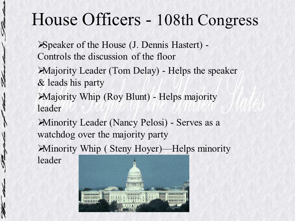 House Officers - 108th Congress Speaker of the House (J. Dennis Hastert) - Controls the discussion of the floor Majority Leader (Tom Delay) - Helps th