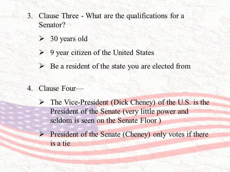 3.Clause Three - What are the qualifications for a Senator? 30 years old 9 year citizen of the United States Be a resident of the state you are electe