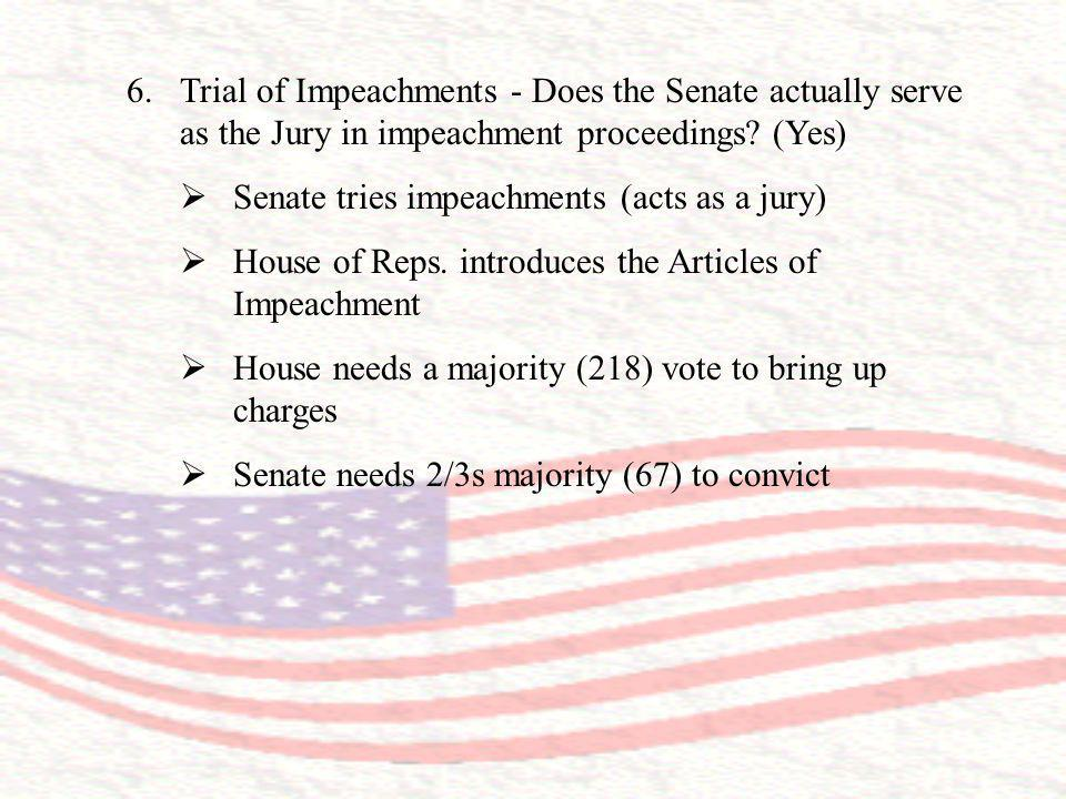 6.Trial of Impeachments - Does the Senate actually serve as the Jury in impeachment proceedings? (Yes) Senate tries impeachments (acts as a jury) Hous