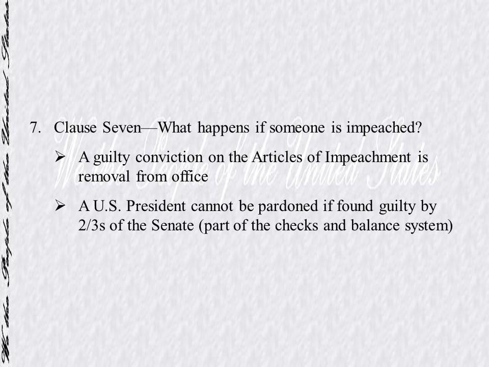 7.Clause SevenWhat happens if someone is impeached? A guilty conviction on the Articles of Impeachment is removal from office A U.S. President cannot