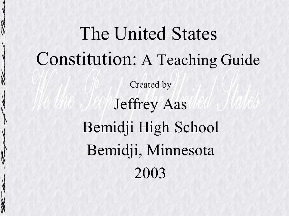 The United States Constitution: A Teaching Guide Created by Jeffrey Aas Bemidji High School Bemidji, Minnesota 2003