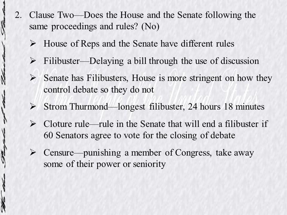 2.Clause TwoDoes the House and the Senate following the same proceedings and rules? (No) House of Reps and the Senate have different rules FilibusterD