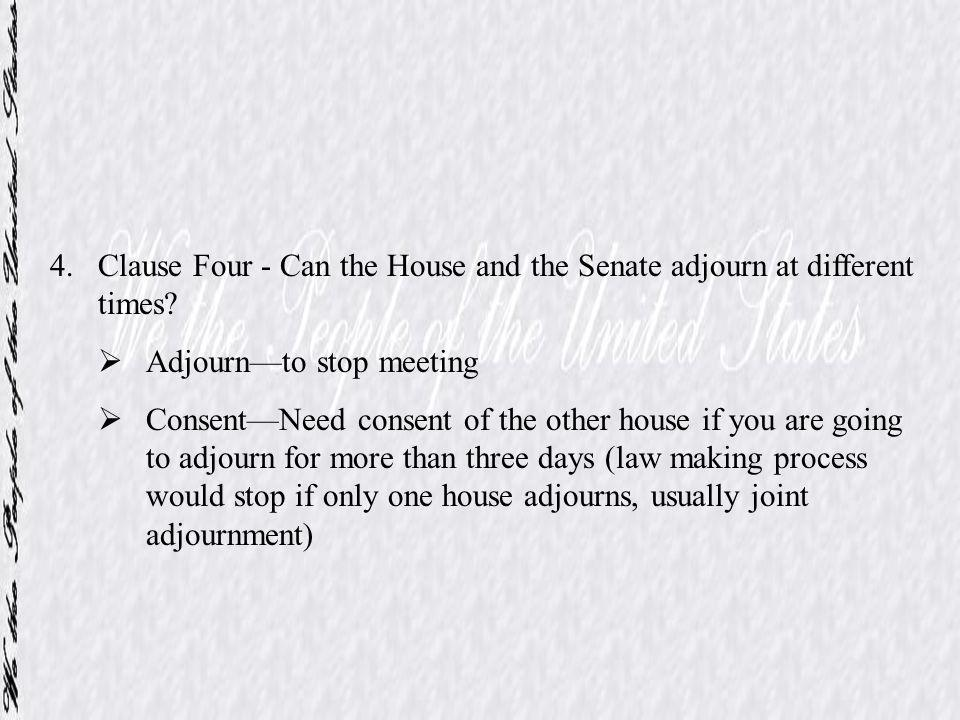4.Clause Four - Can the House and the Senate adjourn at different times? Adjournto stop meeting ConsentNeed consent of the other house if you are goin