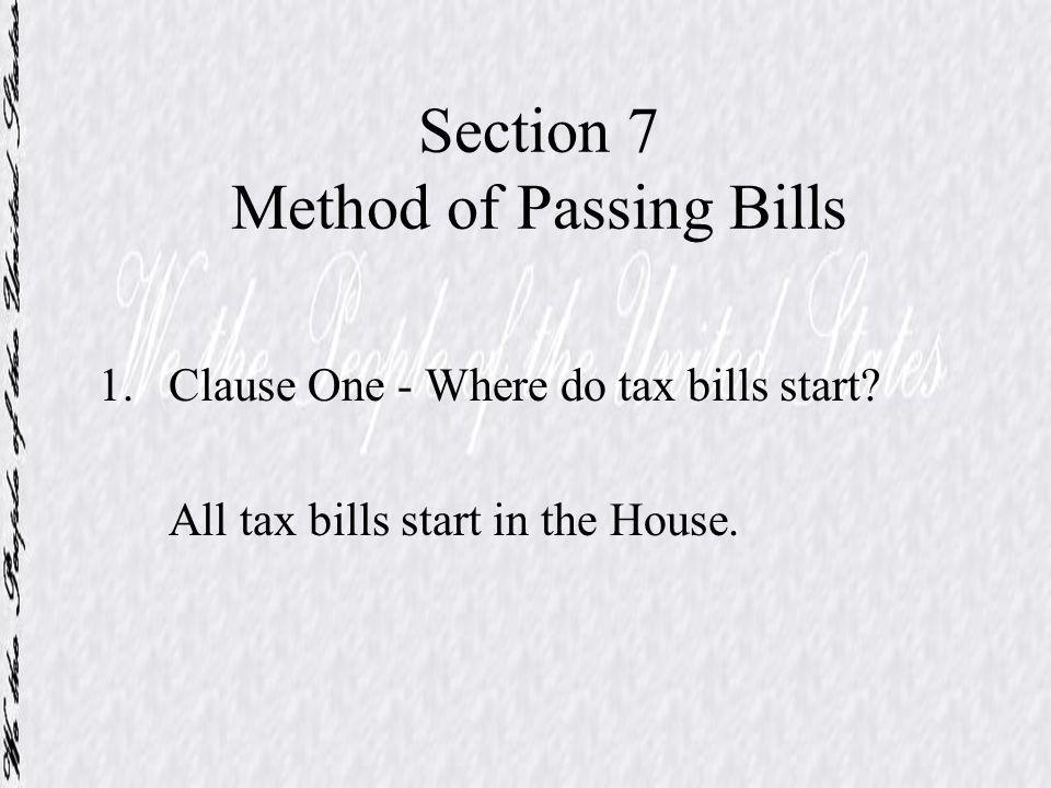 Section 7 Method of Passing Bills 1.Clause One - Where do tax bills start? All tax bills start in the House.
