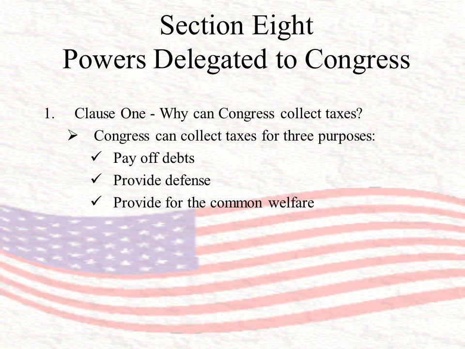 Section Eight Powers Delegated to Congress 1.Clause One - Why can Congress collect taxes? Congress can collect taxes for three purposes: Pay off debts