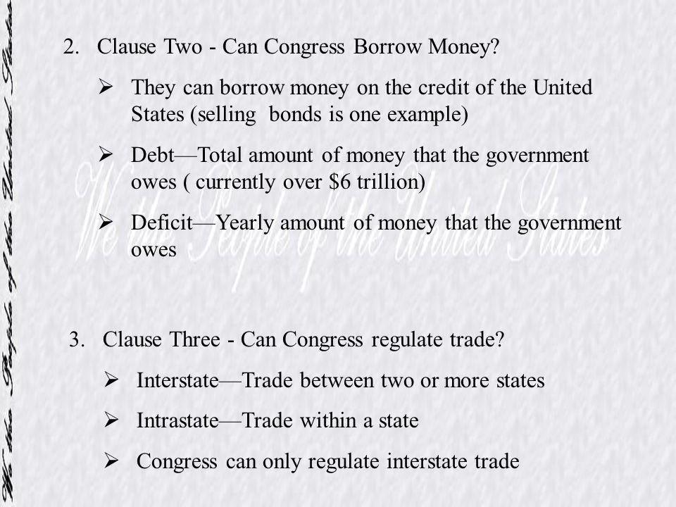 2.Clause Two - Can Congress Borrow Money? They can borrow money on the credit of the United States (selling bonds is one example) DebtTotal amount of
