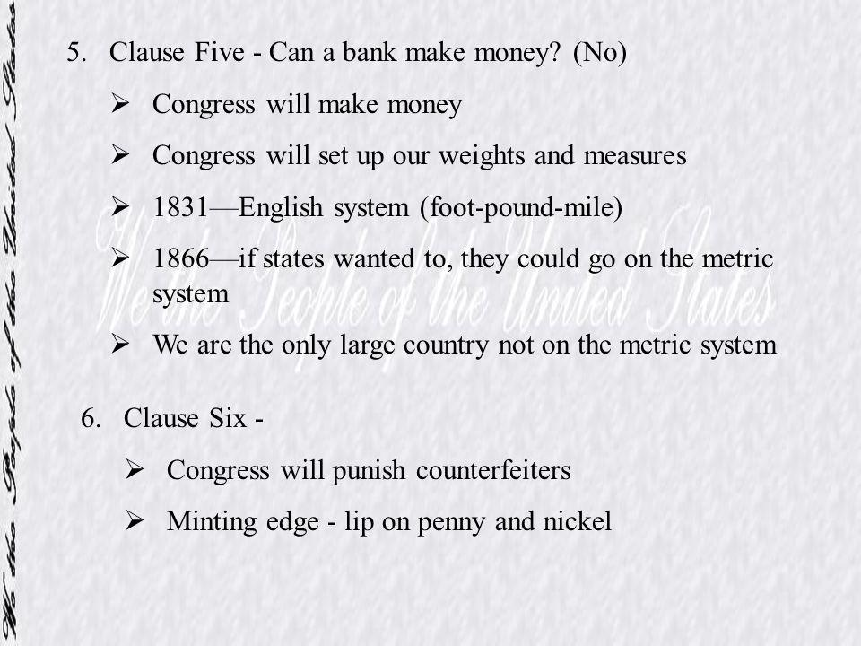 5.Clause Five - Can a bank make money? (No) Congress will make money Congress will set up our weights and measures 1831English system (foot-pound-mile