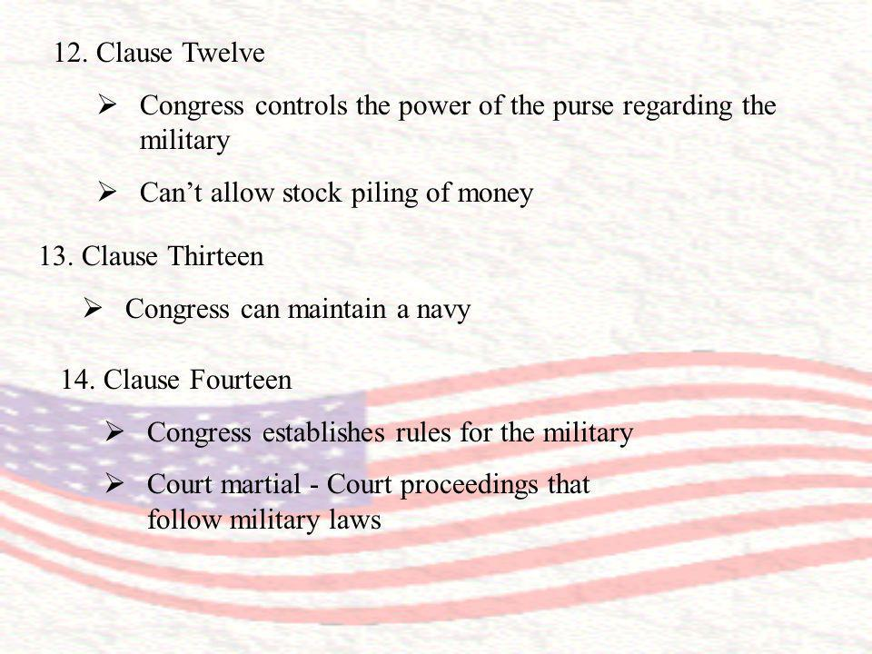 12.Clause Twelve Congress controls the power of the purse regarding the military Cant allow stock piling of money 13.Clause Thirteen Congress can main