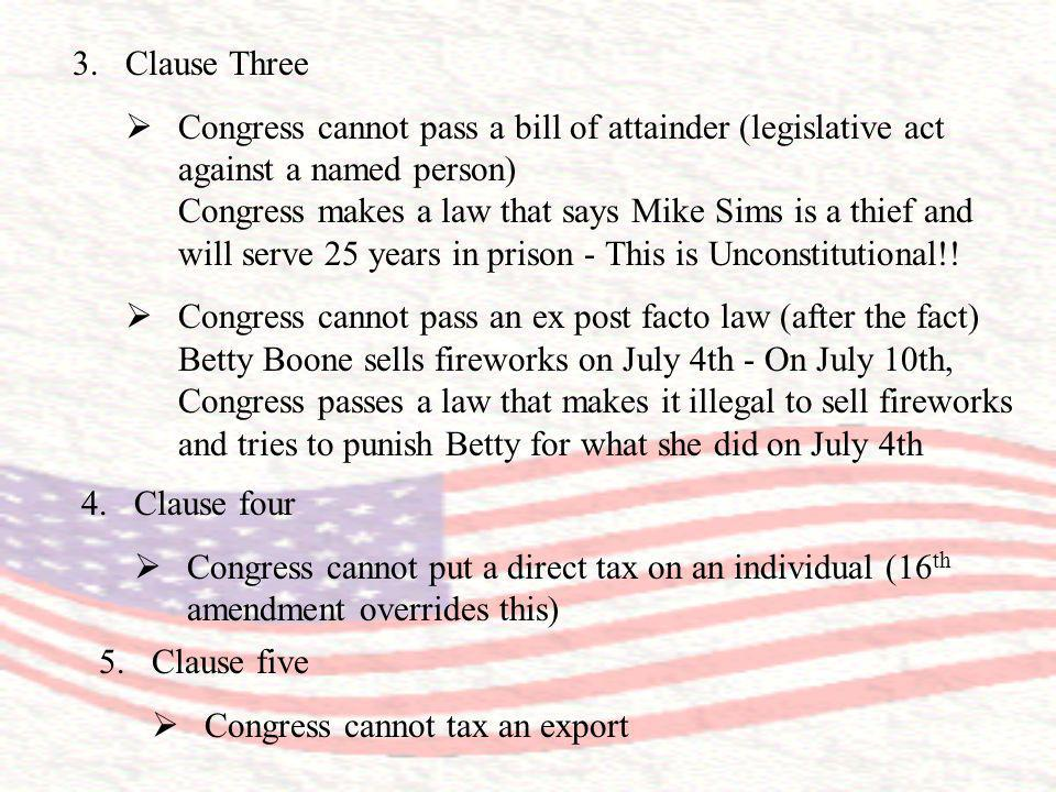 3.Clause Three Congress cannot pass a bill of attainder (legislative act against a named person) Congress makes a law that says Mike Sims is a thief a