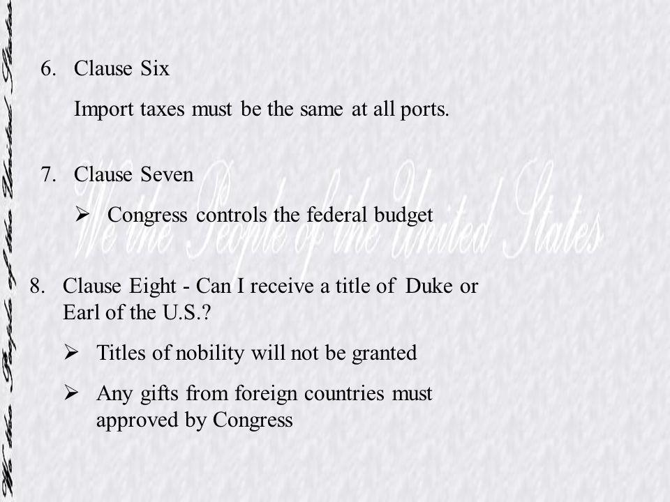6.Clause Six Import taxes must be the same at all ports. 7.Clause Seven Congress controls the federal budget 8.Clause Eight - Can I receive a title of