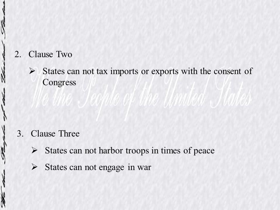 2.Clause Two States can not tax imports or exports with the consent of Congress 3.Clause Three States can not harbor troops in times of peace States c