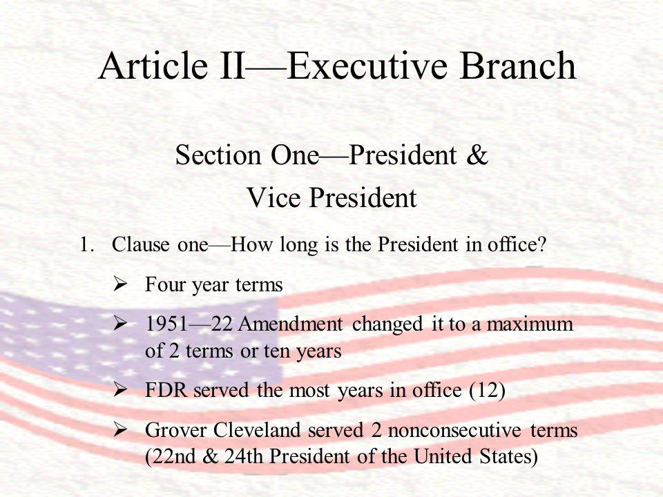 Article IIExecutive Branch Section OnePresident & Vice President 1.Clause oneHow long is the President in office? Four year terms 195122 Amendment cha