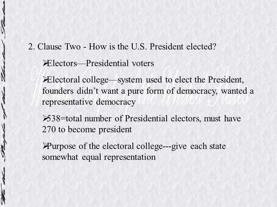 2. Clause Two - How is the U.S. President elected? ElectorsPresidential voters Electoral collegesystem used to elect the President, founders didnt wan