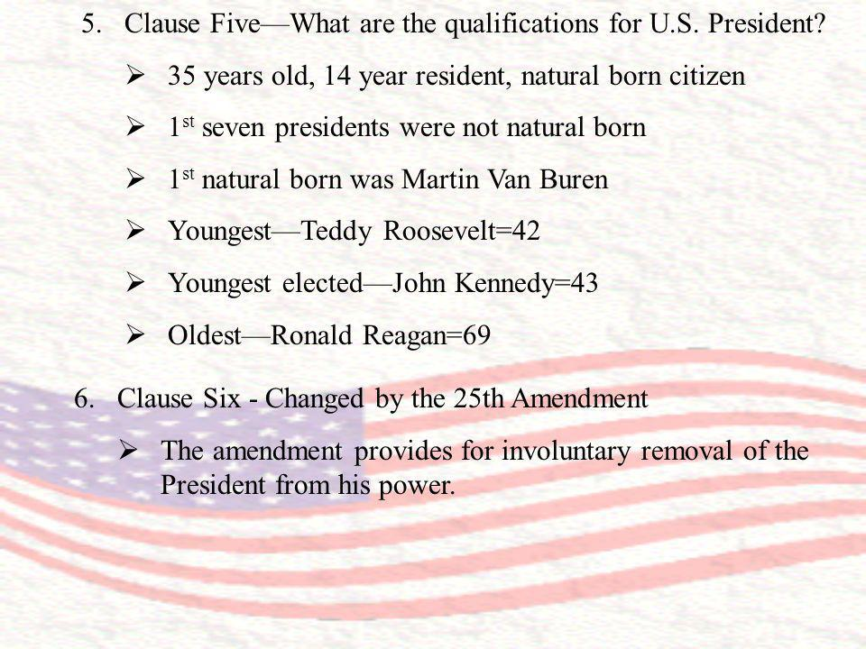 5.Clause FiveWhat are the qualifications for U.S. President? 35 years old, 14 year resident, natural born citizen 1 st seven presidents were not natur