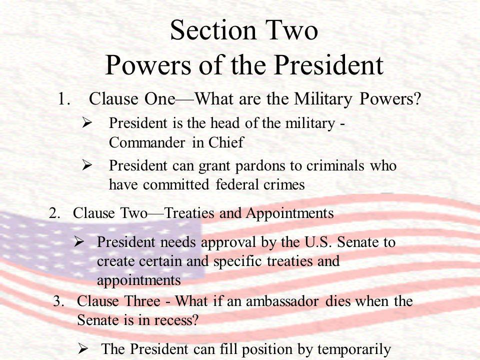 Section Two Powers of the President 1.Clause OneWhat are the Military Powers? President is the head of the military - Commander in Chief President can
