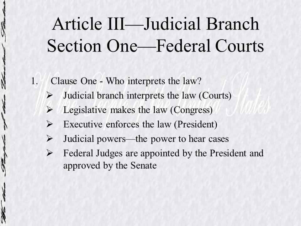 Article IIIJudicial Branch Section OneFederal Courts 1.Clause One - Who interprets the law? Judicial branch interprets the law (Courts) Legislative ma