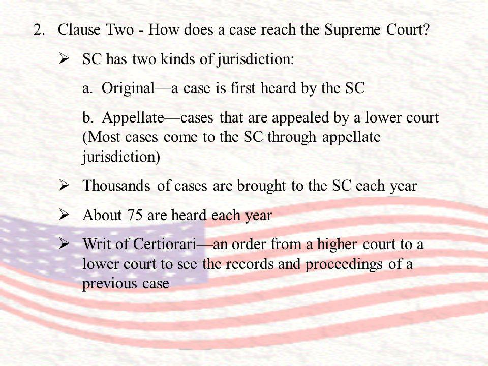 2.Clause Two - How does a case reach the Supreme Court? SC has two kinds of jurisdiction: a. Originala case is first heard by the SC b. Appellatecases