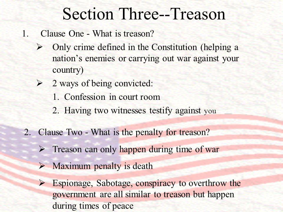 Section Three--Treason 1.Clause One - What is treason? Only crime defined in the Constitution (helping a nations enemies or carrying out war against y