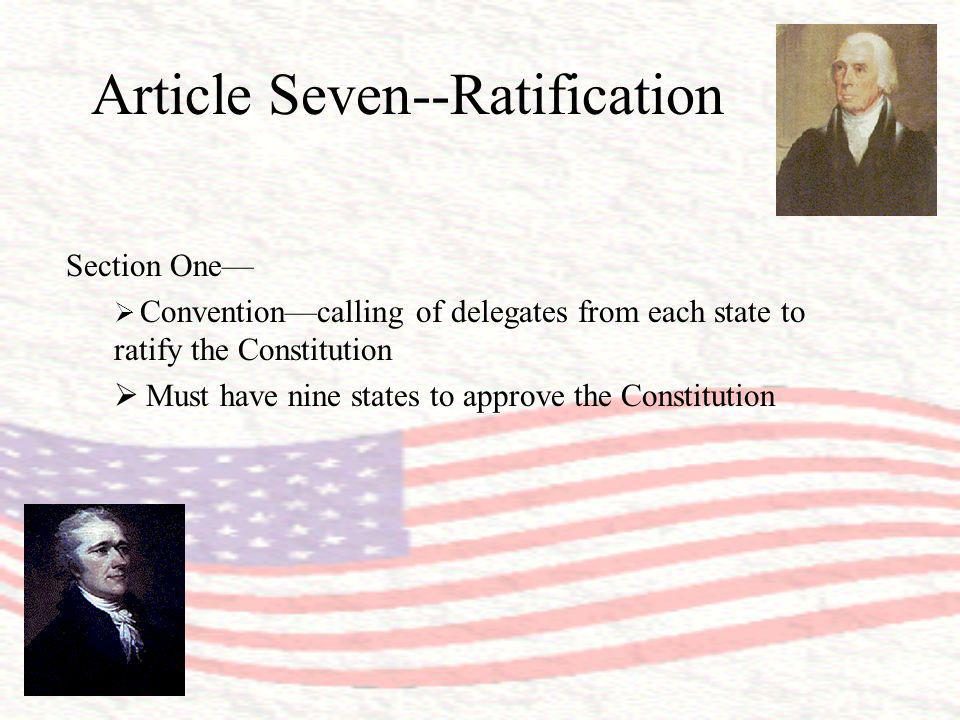 Article Seven--Ratification Section One Conventioncalling of delegates from each state to ratify the Constitution Must have nine states to approve the