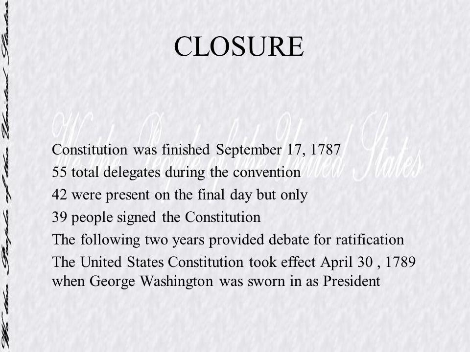 CLOSURE Constitution was finished September 17, 1787 55 total delegates during the convention 42 were present on the final day but only 39 people sign