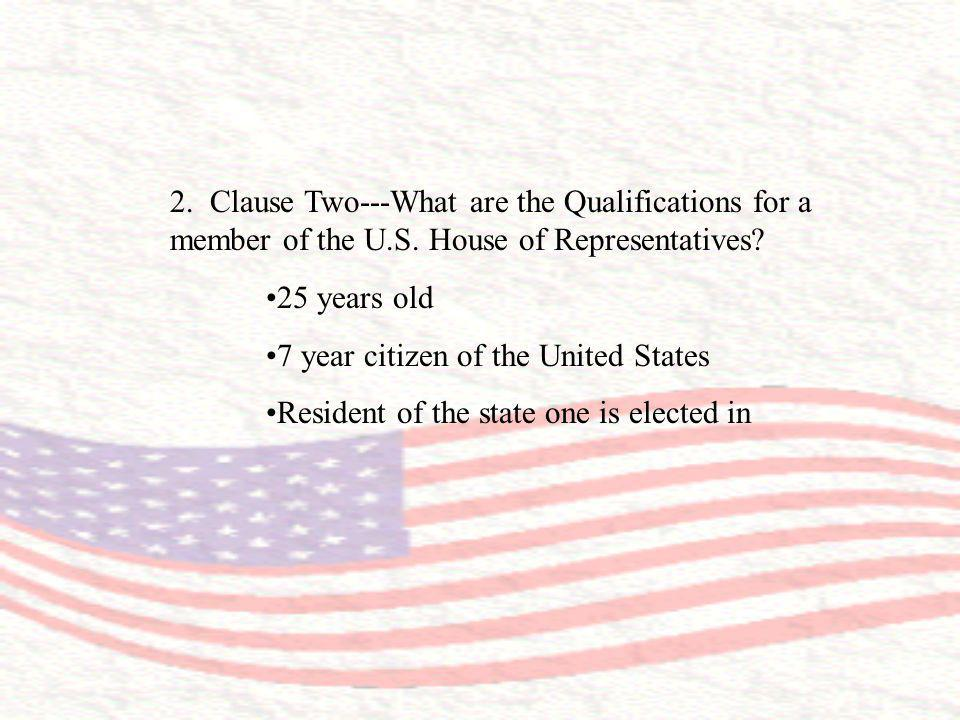 2. Clause Two---What are the Qualifications for a member of the U.S. House of Representatives? 25 years old 7 year citizen of the United States Reside