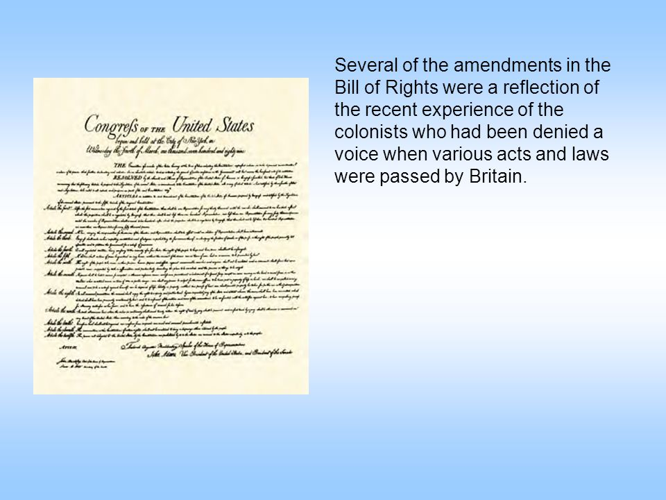 Several of the amendments in the Bill of Rights were a reflection of the recent experience of the colonists who had been denied a voice when various a