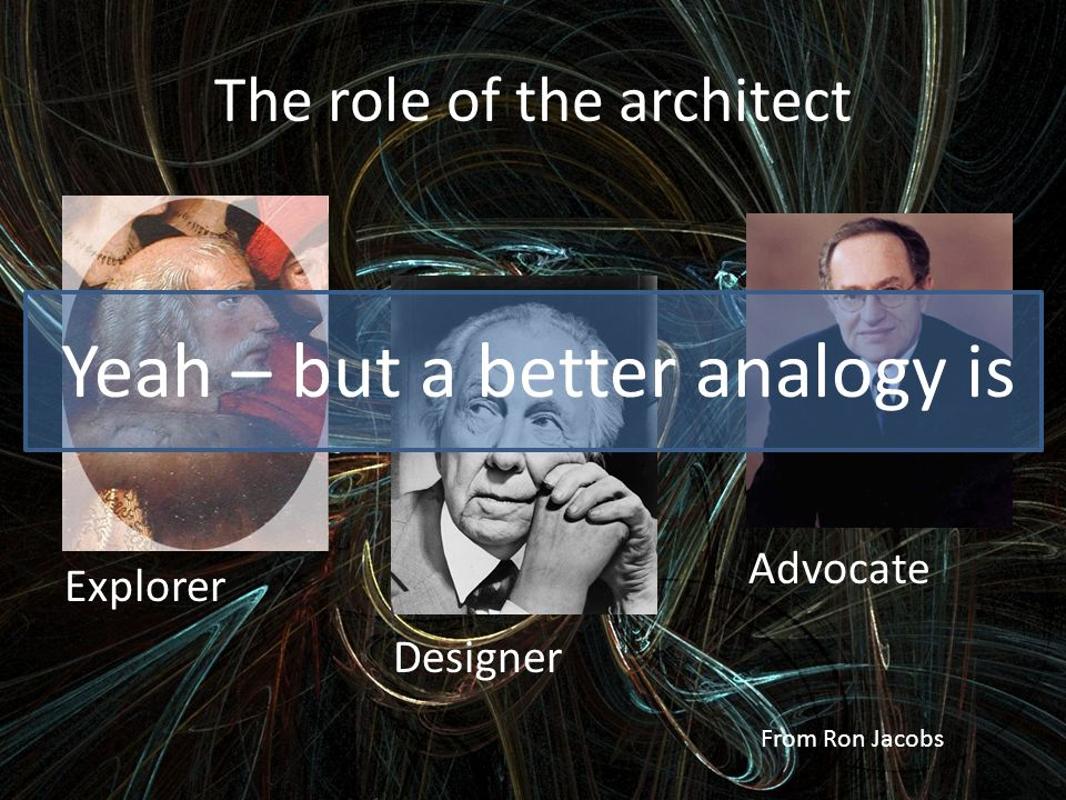 Explorer Designer Advocate The role of the architect From Ron Jacobs Yeah – but a better analogy is