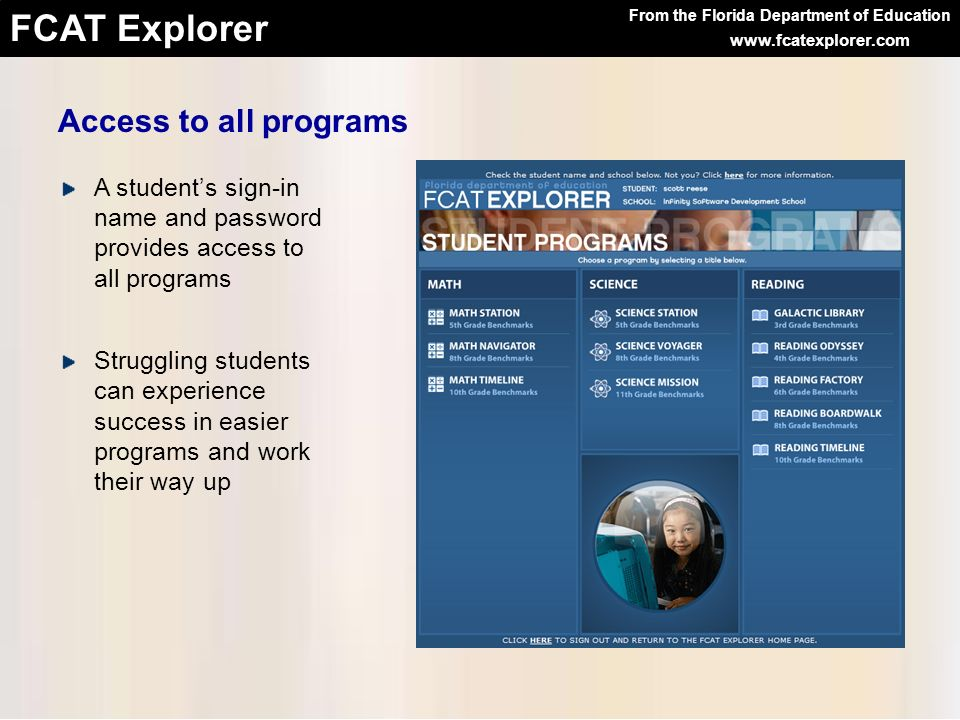 From the Florida Department of Education FCAT Explorer www.fcatexplorer.com A students sign-in name and password provides access to all programs Strug