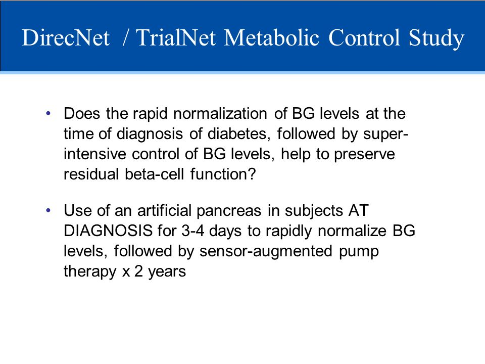 DirecNet / TrialNet Metabolic Control Study Does the rapid normalization of BG levels at the time of diagnosis of diabetes, followed by super- intensi