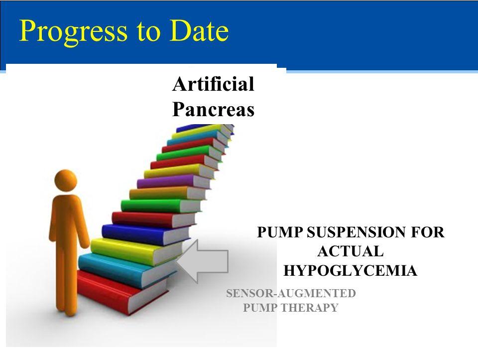 Artificial Pancreas Progress to Date SENSOR-AUGMENTED PUMP THERAPY PUMP SUSPENSION FOR ACTUAL HYPOGLYCEMIA