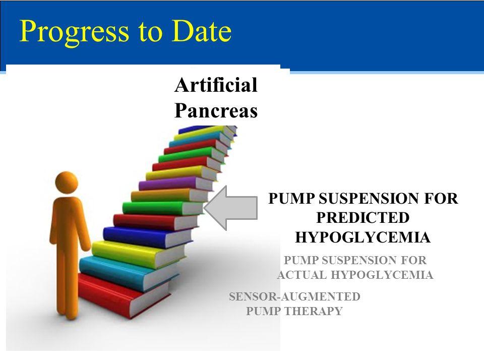 Artificial Pancreas SENSOR-AUGMENTED PUMP THERAPY PUMP SUSPENSION FOR ACTUAL HYPOGLYCEMIA PUMP SUSPENSION FOR PREDICTED HYPOGLYCEMIA Progress to Date