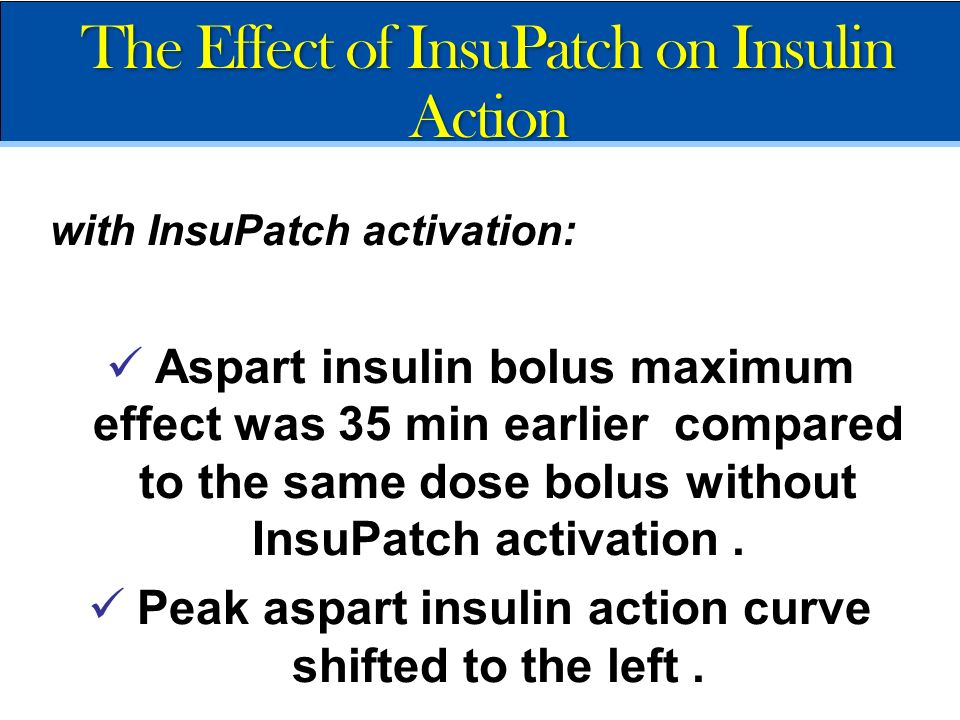 with InsuPatch activation: Aspart insulin bolus maximum effect was 35 min earlier compared to the same dose bolus without InsuPatch activation. Peak a