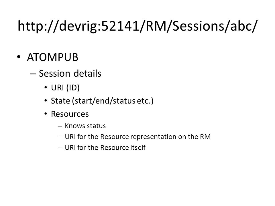 http://devrig:52141/RM/Sessions/abc/ ATOMPUB – Session details URI (ID) State (start/end/status etc.) Resources – Knows status – URI for the Resource representation on the RM – URI for the Resource itself