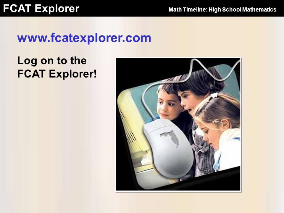 FCAT Explorer Log on to the FCAT Explorer! www.fcatexplorer.com Math Timeline: High School Mathematics
