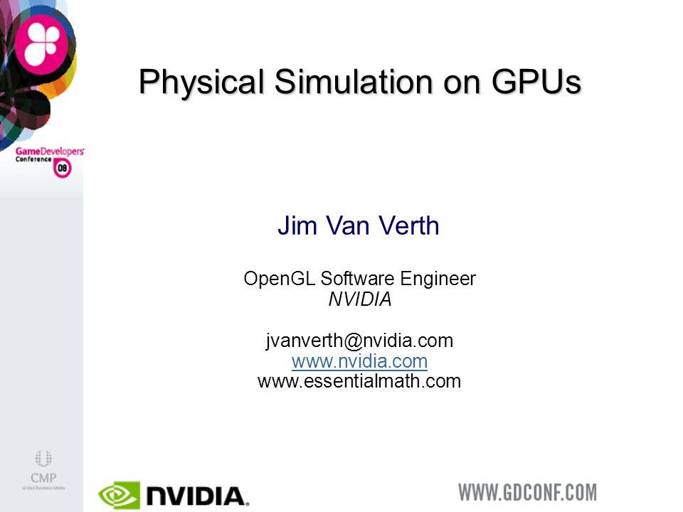 Physical Simulation on GPUs Jim Van Verth OpenGL Software Engineer NVIDIA jvanverth@nvidia.com www.nvidia.com www.essentialmath.com www.nvidia.com