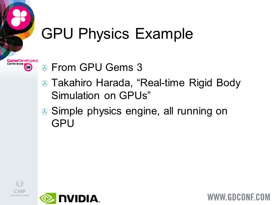 GPU Physics Example From GPU Gems 3 Takahiro Harada, Real-time Rigid Body Simulation on GPUs Simple physics engine, all running on GPU