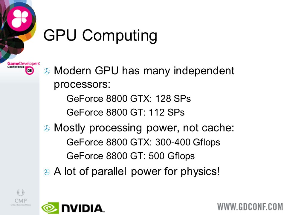 GPU Computing Modern GPU has many independent processors: GeForce 8800 GTX: 128 SPs GeForce 8800 GT: 112 SPs Mostly processing power, not cache: GeForce 8800 GTX: 300-400 Gflops GeForce 8800 GT: 500 Gflops A lot of parallel power for physics!