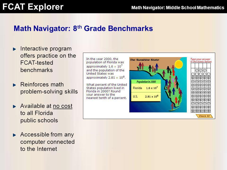 FCAT Explorer Fidelity with the Official FCAT Strict adherence to the Next Generation Sunshine State Standards and the DOEs Test Item & Performance Task Specifications Rigorous item development process Items drafted by math teachers and professional item writers Items reviewed by instructional designers, testing specialists, bias reviewers, and professional editors Math Navigator: Middle School Mathematics