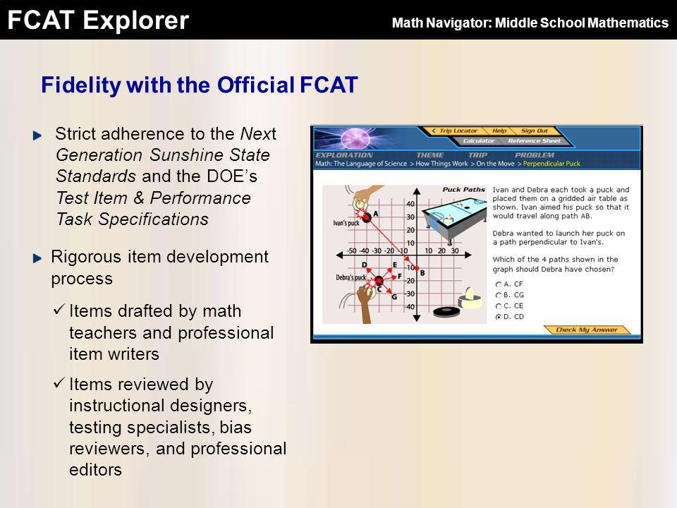 FCAT Explorer Input from Exemplary Education Professionals Highly-qualified classroom teachers Recommended for expertise in subject area and grade level National Board Certified Recipients of Teacher of the Year awards Experienced as FCAT Coach and/or Reading Coach Masters Degrees Math Navigator: Middle School Mathematics